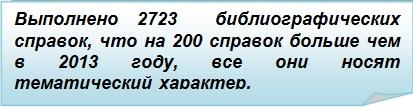 Загнутый угол: Выполнено 2723  библиографических справок, что на 200 справок больше чем в 2013 году, все они носят тематический характер.
